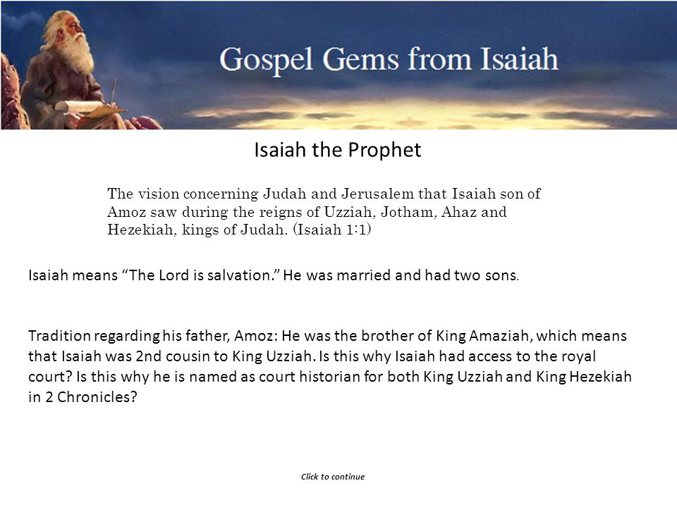 Gospel Gems from Isaiah Isaiah the Prophet The vision concerning Judah and Jerusalem that Isaiah son of Amoz saw during the reigns of Uzziah, Jotham, Ahaz and Hezekiah, kings of Judah.
