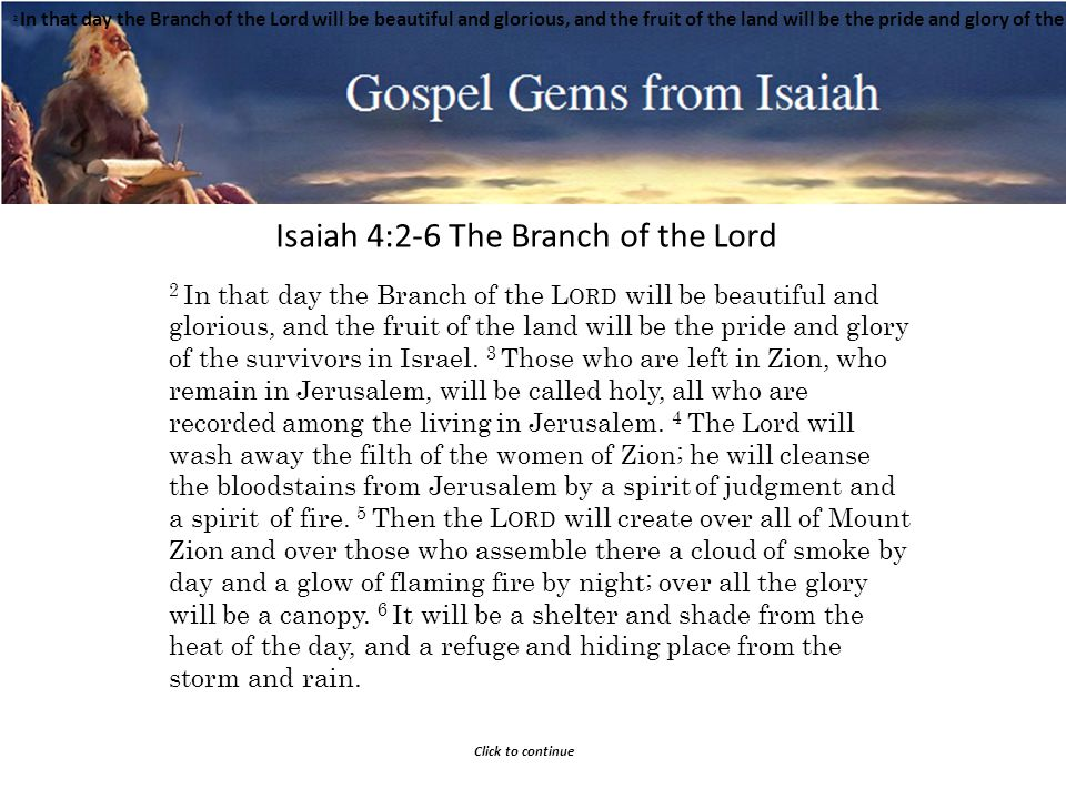 Gospel Gems from Isaiah Isaiah 4:2-6 The Branch of the Lord Click to continue 2 In that day the Branch of the Lord will be beautiful and glorious, and the fruit of the land will be the pride and glory of the survivors in Israel.