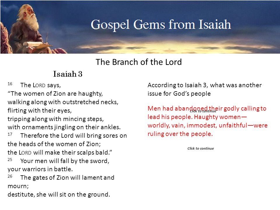 Gospel Gems from Isaiah The Branch of the Lord Click to continue 16 The L ORD says, The women of Zion are haughty, walking along with outstretched necks, flirting with their eyes, tripping along with mincing steps, with ornaments jingling on their ankles.