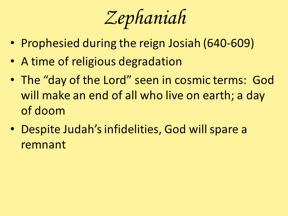 Zephaniah Prophesied during the reign Josiah (640-609) A time of religious degradation The day of the Lord seen in cosmic terms: God will make an end of all who live on earth; a day of doom Despite Judahs infidelities, God will spare a remnant
