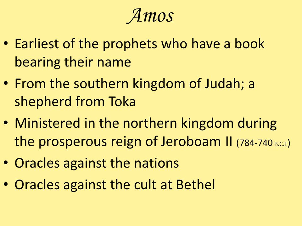Amos Earliest of the prophets who have a book bearing their name From the southern kingdom of Judah; a shepherd from Toka Ministered in the northern kingdom during the prosperous reign of Jeroboam II (784-740 B.C.E ) Oracles against the nations Oracles against the cult at Bethel