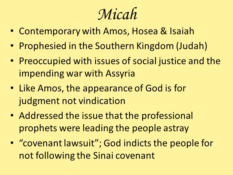 Micah Contemporary with Amos, Hosea & Isaiah Prophesied in the Southern Kingdom (Judah) Preoccupied with issues of social justice and the impending war with Assyria Like Amos, the appearance of God is for judgment not vindication Addressed the issue that the professional prophets were leading the people astray covenant lawsuit; God indicts the people for not following the Sinai covenant