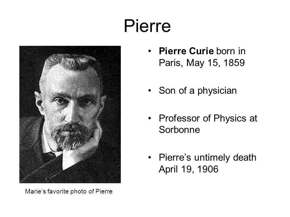 Pierre Pierre Curie born in Paris, May 15, 1859 Son of a physician Professor of Physics at Sorbonne Pierres untimely death April 19, 1906 Maries favorite photo of Pierre