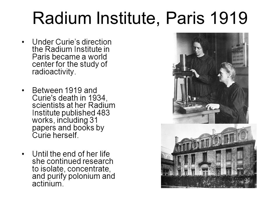 Radium Institute, Paris 1919 Under Curies direction the Radium Institute in Paris became a world center for the study of radioactivity. Between 1919 a