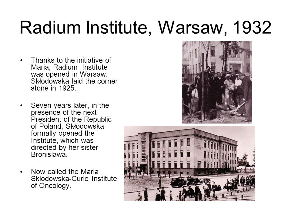 Radium Institute, Warsaw, 1932 Thanks to the initiative of Maria, Radium Institute was opened in Warsaw. Skłodowska laid the corner stone in 1925. Sev