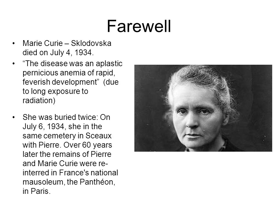 Farewell Marie Curie – Sklodovska died on July 4, 1934. The disease was an aplastic pernicious anemia of rapid, feverish development (due to long expo