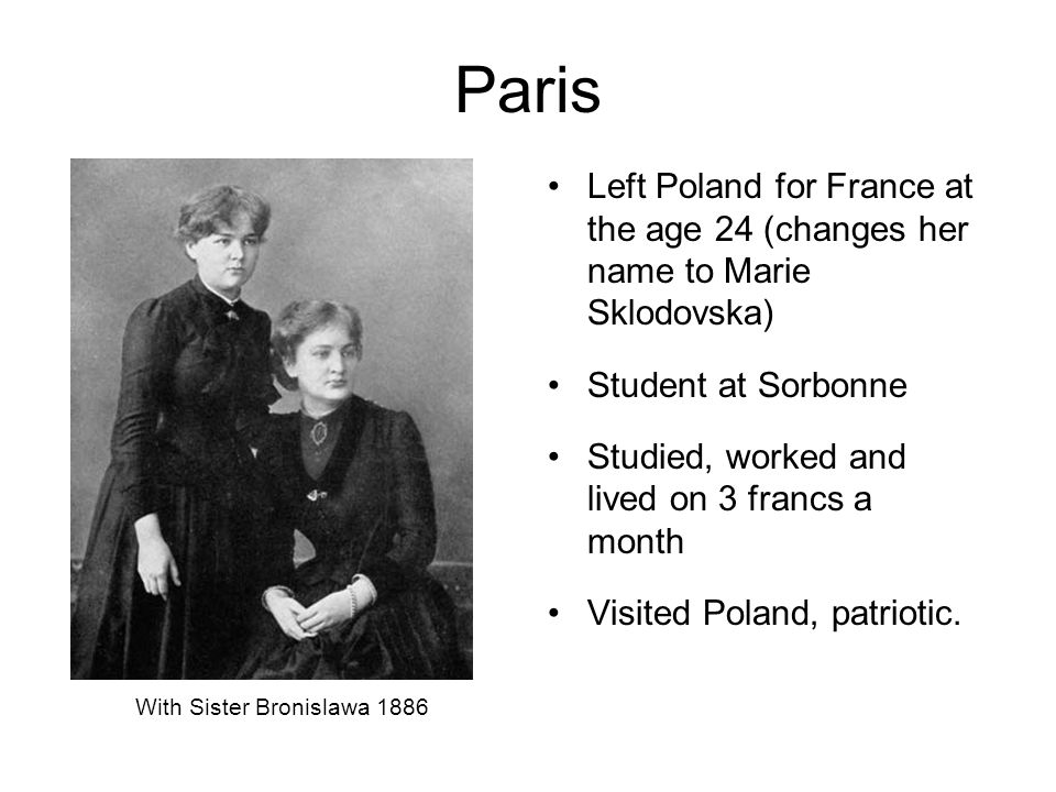 Paris Left Poland for France at the age 24 (changes her name to Marie Sklodovska) Student at Sorbonne Studied, worked and lived on 3 francs a month Visited Poland, patriotic.