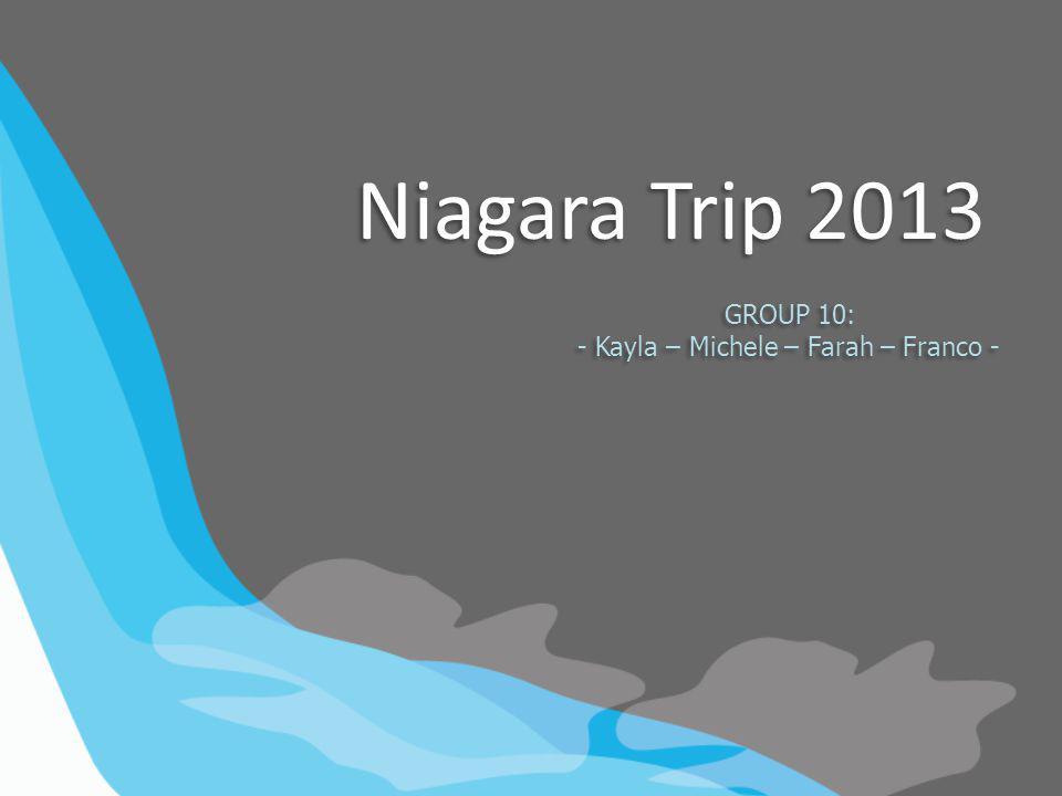 Niagara Trip 2013 GROUP 10: - Kayla – Michele – Farah – Franco - GROUP 10: - Kayla – Michele – Farah – Franco -