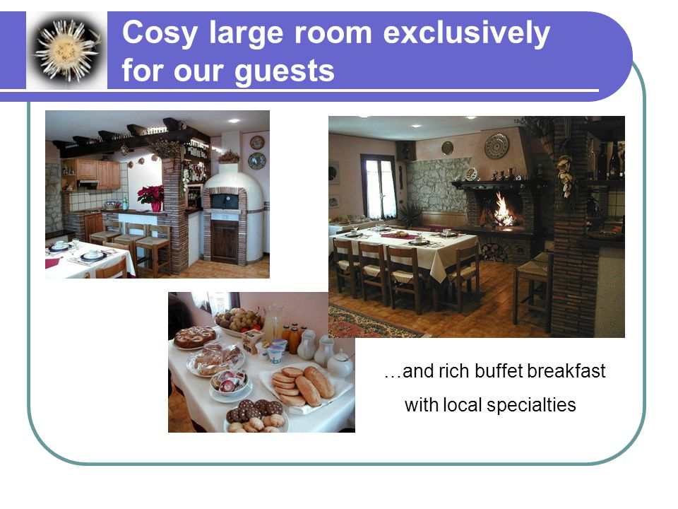 Cosy large room exclusively for our guests …and rich buffet breakfast with local specialties