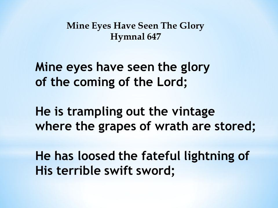 Mine Eyes Have Seen The Glory Hymnal 647 Mine eyes have seen the glory of the coming of the Lord; He is trampling out the vintage where the grapes of wrath are stored; He has loosed the fateful lightning of His terrible swift sword;