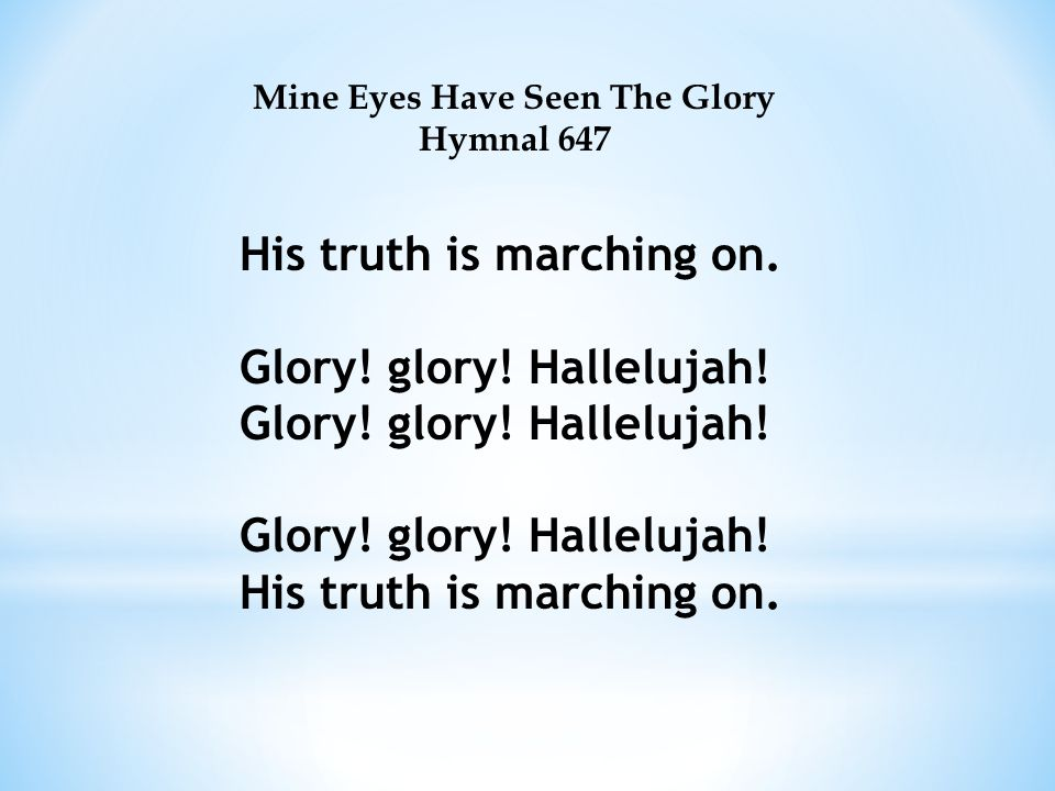 Mine Eyes Have Seen The Glory Hymnal 647 His truth is marching on.Glory.