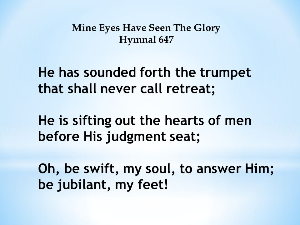 Mine Eyes Have Seen The Glory Hymnal 647 He has sounded forth the trumpet that shall never call retreat; He is sifting out the hearts of men before His judgment seat; Oh, be swift, my soul, to answer Him; be jubilant, my feet!