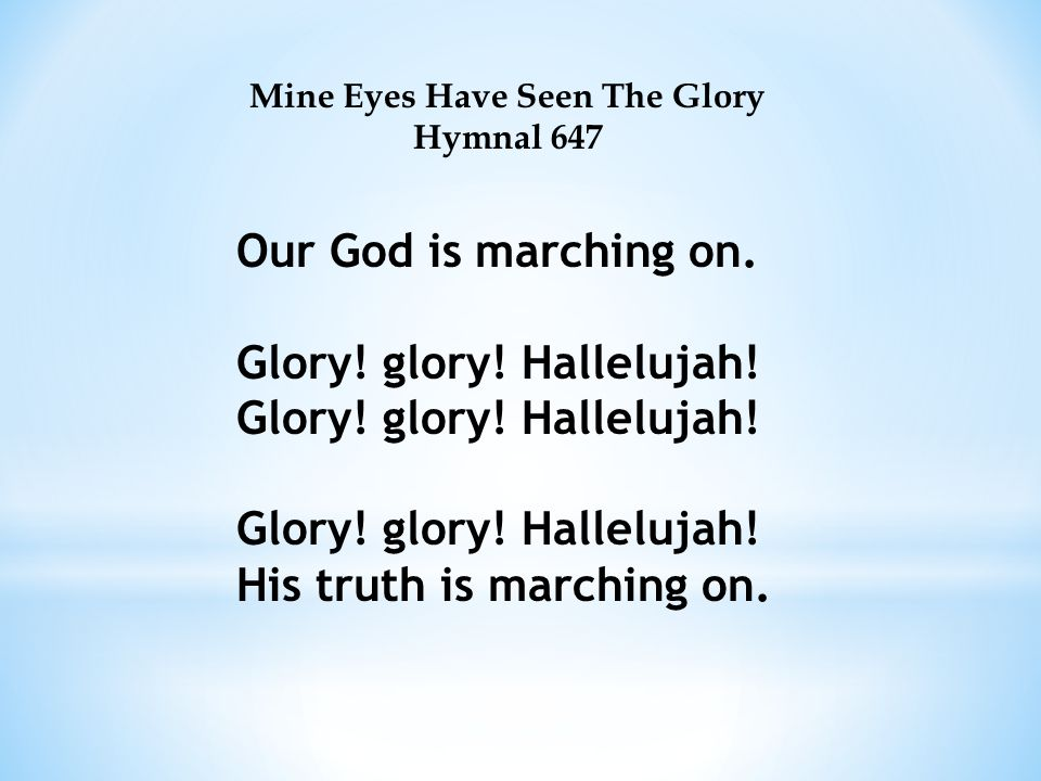 Mine Eyes Have Seen The Glory Hymnal 647 Our God is marching on.Glory.