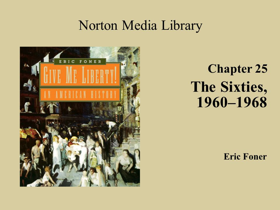 Chapter 25 The Sixties, 1960–1968 Norton Media Library Eric Foner