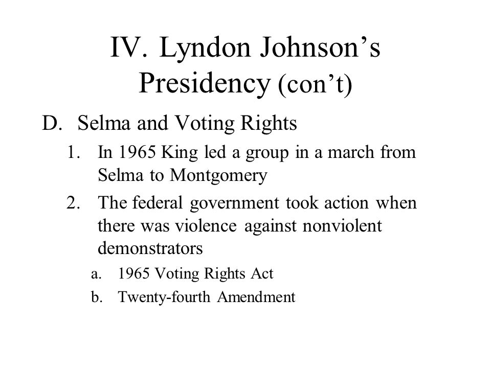IV.Lyndon Johnsons Presidency (cont) D.Selma and Voting Rights 1.In 1965 King led a group in a march from Selma to Montgomery 2.The federal government