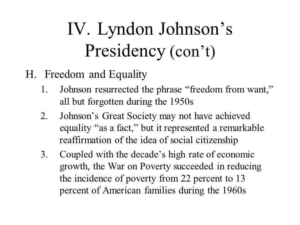 IV.Lyndon Johnsons Presidency (cont) H.Freedom and Equality 1.Johnson resurrected the phrase freedom from want, all but forgotten during the 1950s 2.J