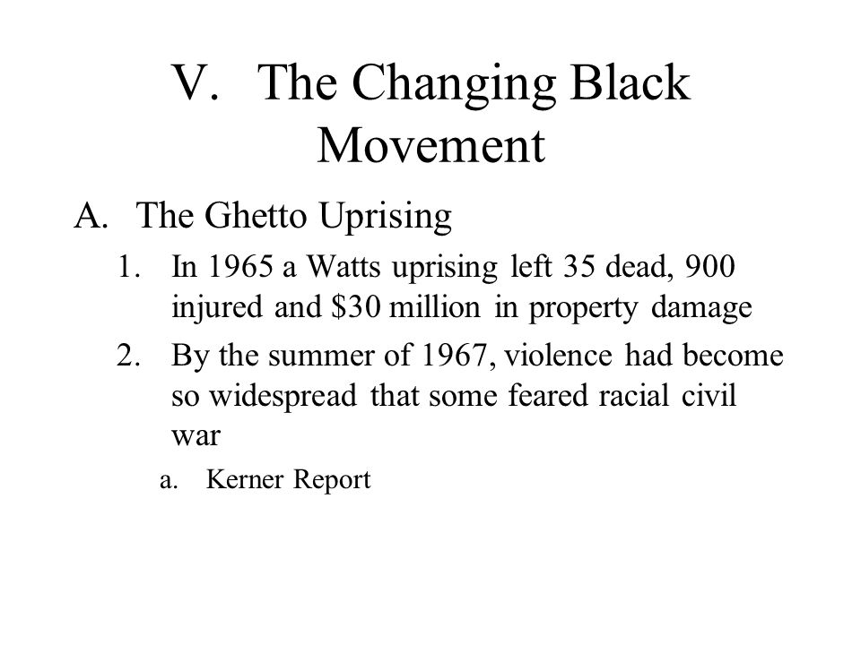 V.The Changing Black Movement A.The Ghetto Uprising 1.In 1965 a Watts uprising left 35 dead, 900 injured and $30 million in property damage 2.By the s