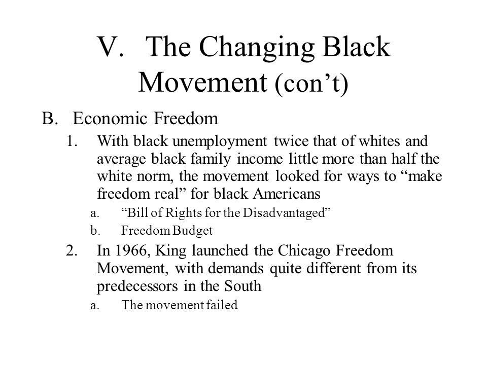 V.The Changing Black Movement (cont) B.Economic Freedom 1.With black unemployment twice that of whites and average black family income little more tha