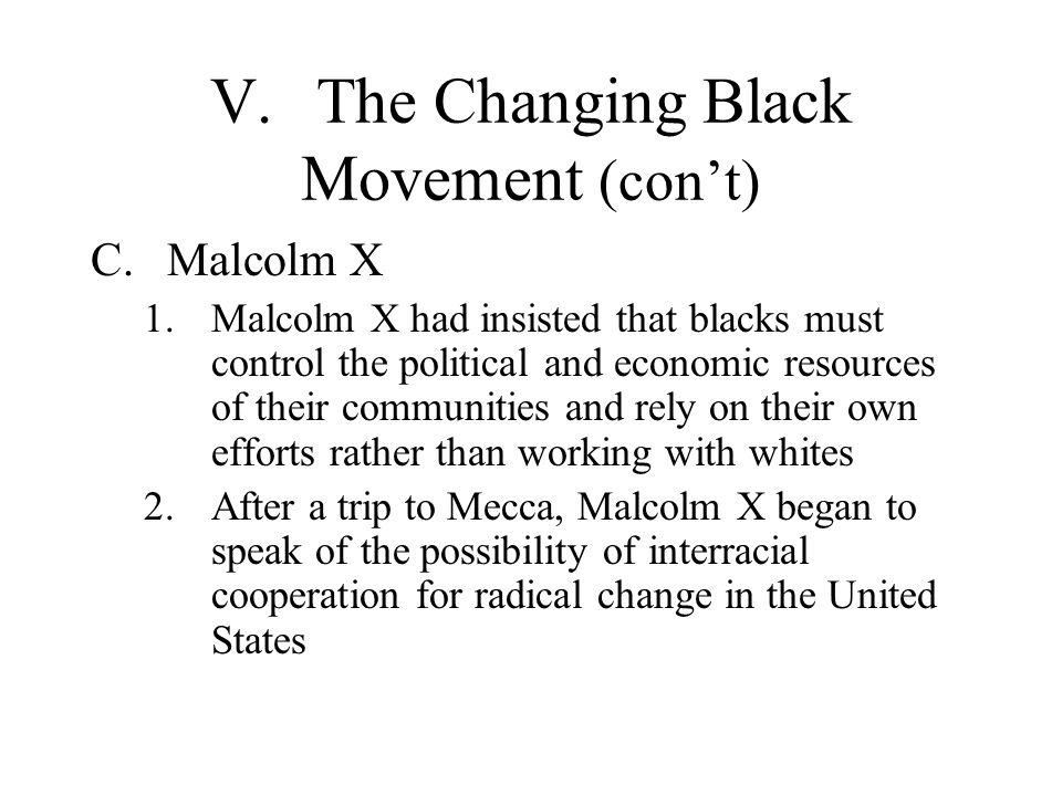 V.The Changing Black Movement (cont) C.Malcolm X 1.Malcolm X had insisted that blacks must control the political and economic resources of their commu