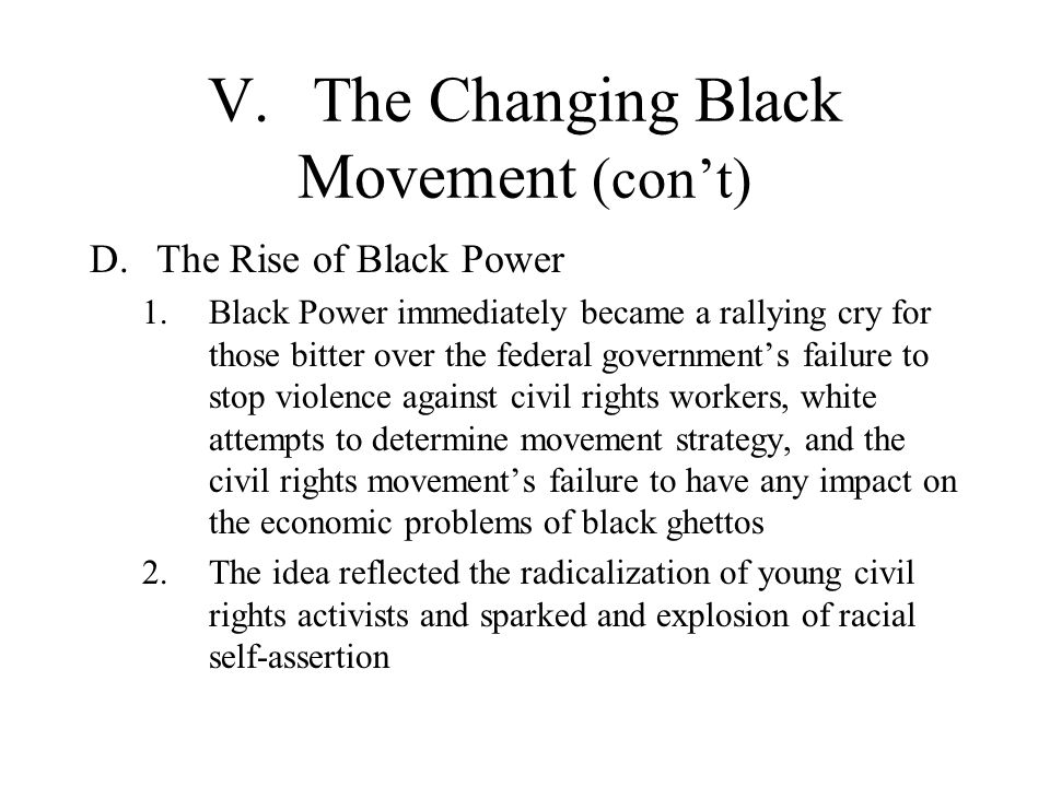V.The Changing Black Movement (cont) D.The Rise of Black Power 1.Black Power immediately became a rallying cry for those bitter over the federal gover
