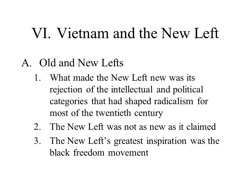 VI.Vietnam and the New Left A.Old and New Lefts 1.What made the New Left new was its rejection of the intellectual and political categories that had s