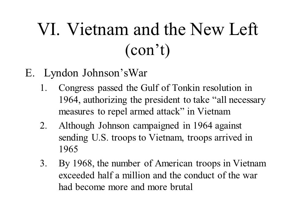 VI.Vietnam and the New Left (cont) E.Lyndon JohnsonsWar 1.Congress passed the Gulf of Tonkin resolution in 1964, authorizing the president to take all
