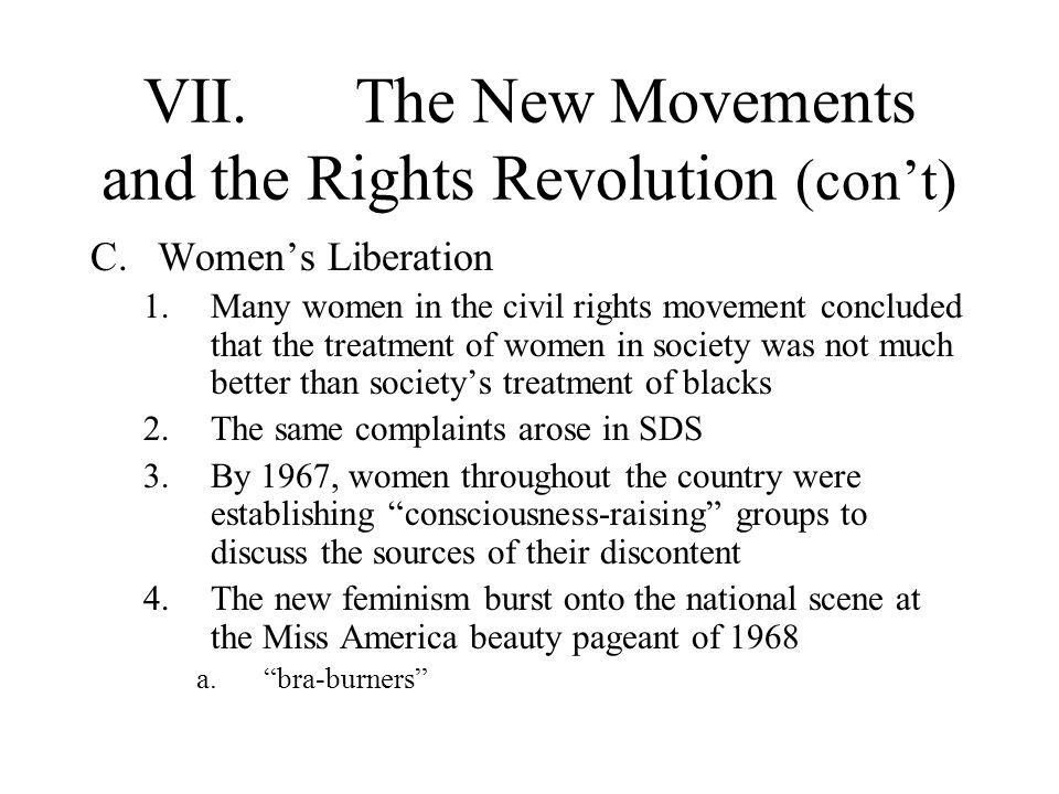 VII.The New Movements and the Rights Revolution (cont) C.Womens Liberation 1.Many women in the civil rights movement concluded that the treatment of w