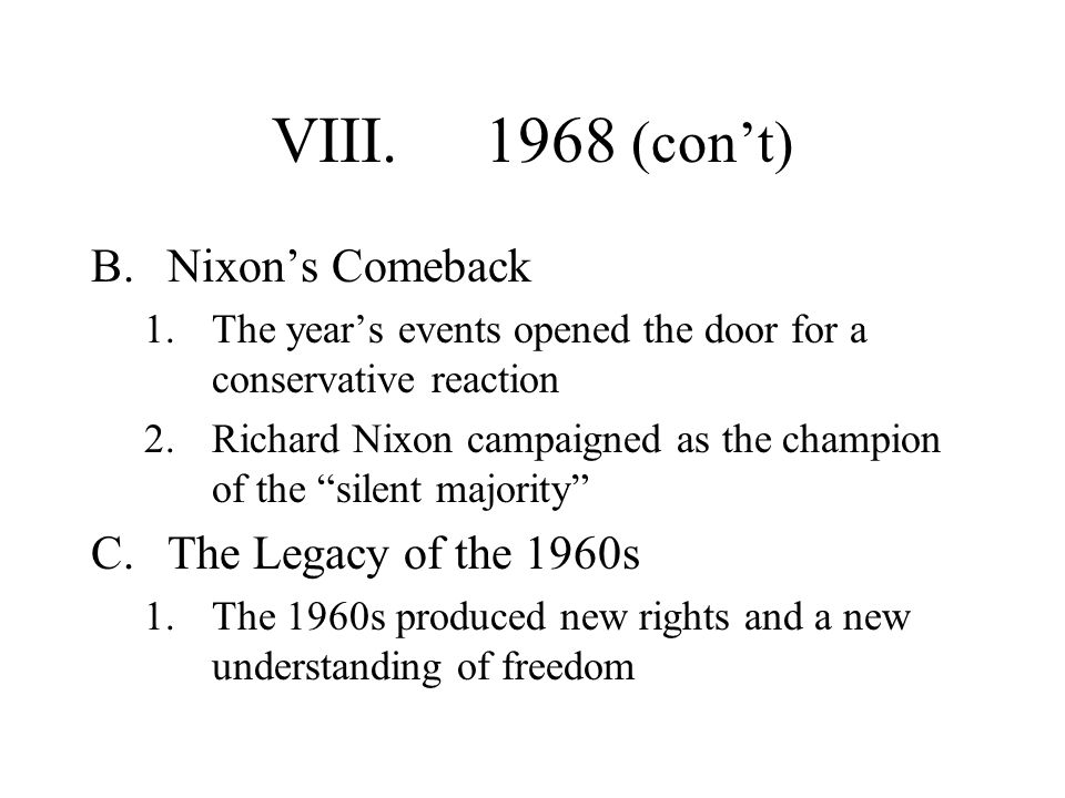 VIII.1968 (cont) B.Nixons Comeback 1.The years events opened the door for a conservative reaction 2.Richard Nixon campaigned as the champion of the si