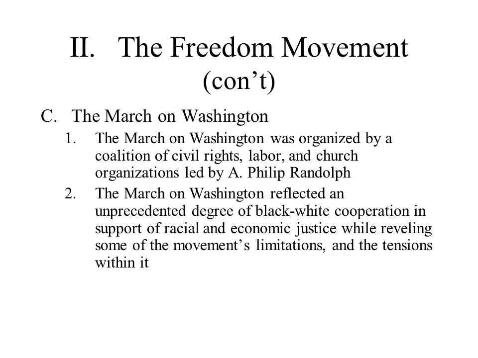 II.The Freedom Movement (cont) C.The March on Washington 1.The March on Washington was organized by a coalition of civil rights, labor, and church org