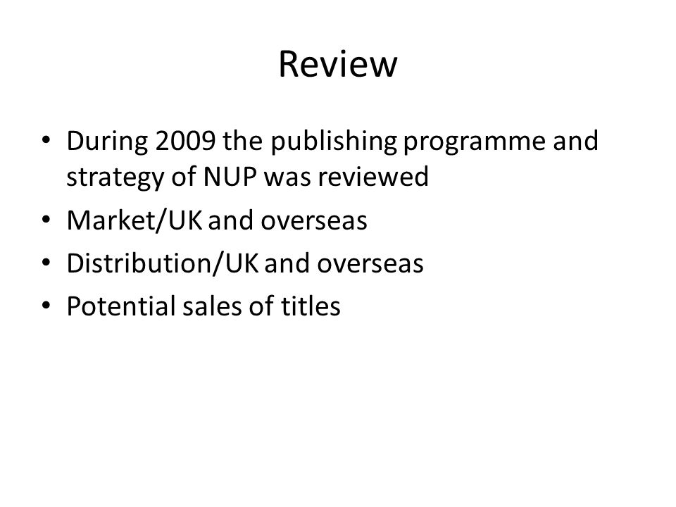 Review During 2009 the publishing programme and strategy of NUP was reviewed Market/UK and overseas Distribution/UK and overseas Potential sales of titles