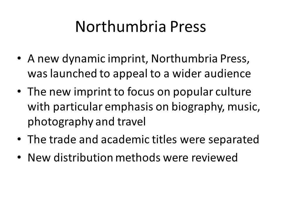 Northumbria Press A new dynamic imprint, Northumbria Press, was launched to appeal to a wider audience The new imprint to focus on popular culture with particular emphasis on biography, music, photography and travel The trade and academic titles were separated New distribution methods were reviewed