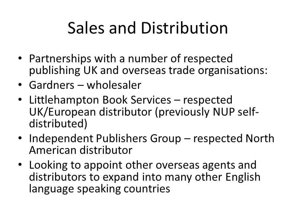 Sales and Distribution Partnerships with a number of respected publishing UK and overseas trade organisations: Gardners – wholesaler Littlehampton Book Services – respected UK/European distributor (previously NUP self- distributed) Independent Publishers Group – respected North American distributor Looking to appoint other overseas agents and distributors to expand into many other English language speaking countries