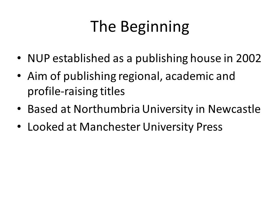 The Beginning NUP established as a publishing house in 2002 Aim of publishing regional, academic and profile-raising titles Based at Northumbria University in Newcastle Looked at Manchester University Press