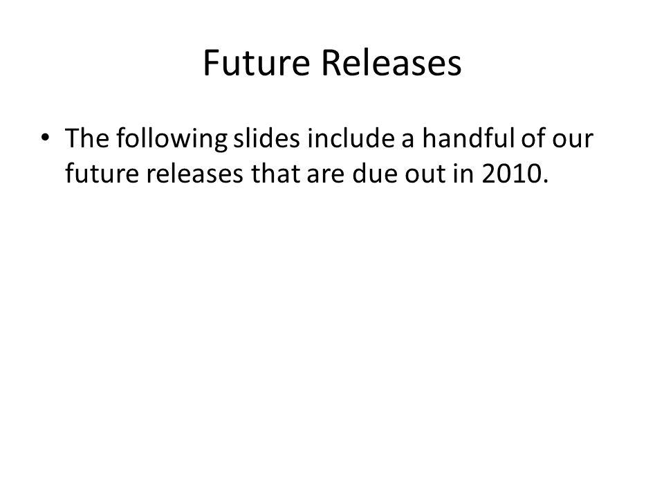 Future Releases The following slides include a handful of our future releases that are due out in 2010.