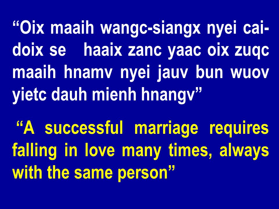 Oix maaih wangc-siangx nyei cai- doix se haaix zanc yaac oix zuqc maaih hnamv nyei jauv bun wuov yietc dauh mienh hnangv A successful marriage requires falling in love many times, always with the same person