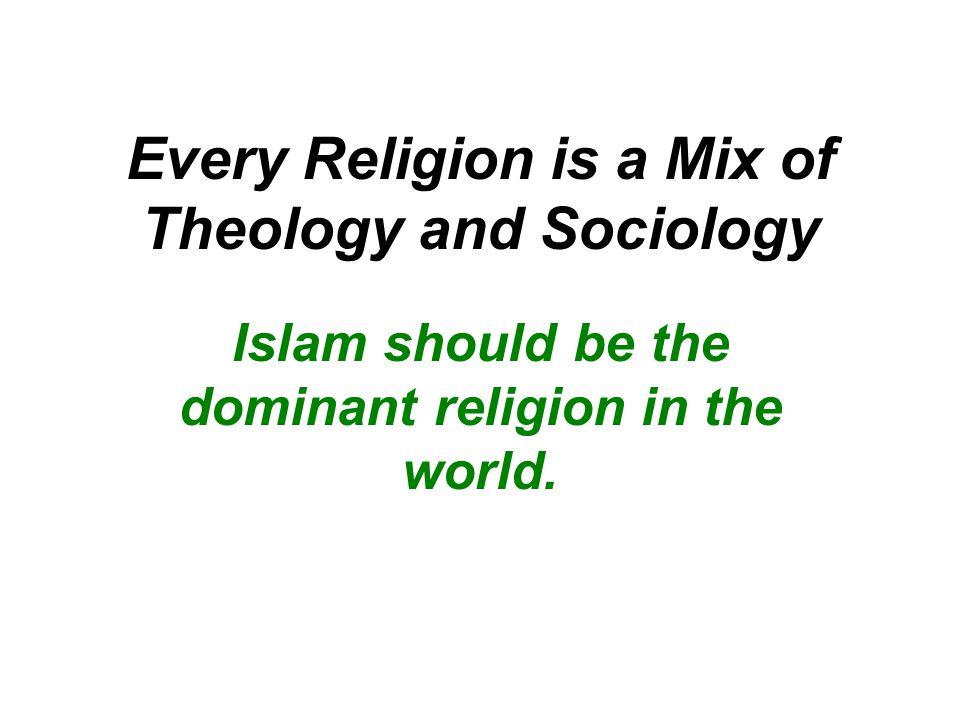 Every Religion is a Mix of Theology and Sociology Islam should be the dominant religion in the world.