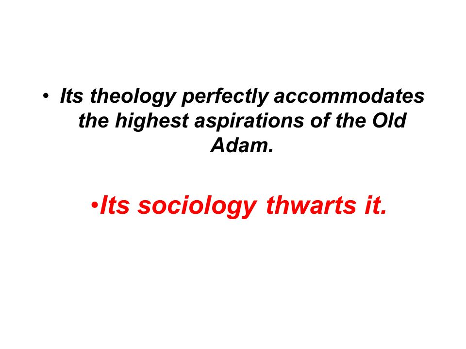 Its theology perfectly accommodates the highest aspirations of the Old Adam.