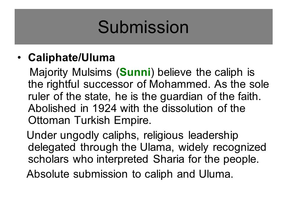 Caliphate/Uluma Majority Mulsims (Sunni) believe the caliph is the rightful successor of Mohammed.