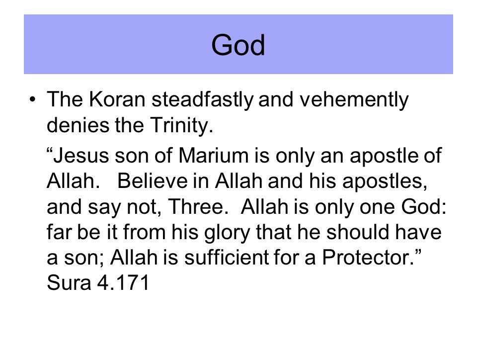 The Koran steadfastly and vehemently denies the Trinity.