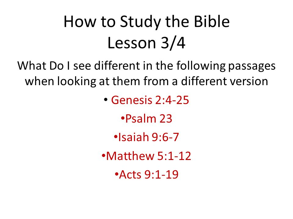 How to Study the Bible Lesson 3/4 What Do I see different in the following passages when looking at them from a different version Genesis 2:4-25 Psalm