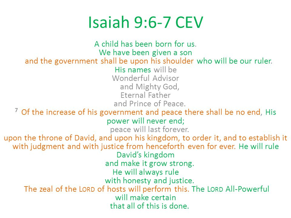Isaiah 9:6-7 CEV A child has been born for us. We have been given a son and the government shall be upon his shoulder who will be our ruler. His names