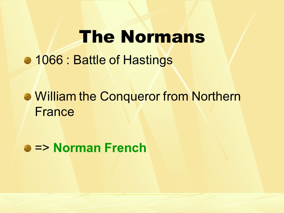 The Normans 1066 : Battle of Hastings William the Conqueror from Northern France => Norman French