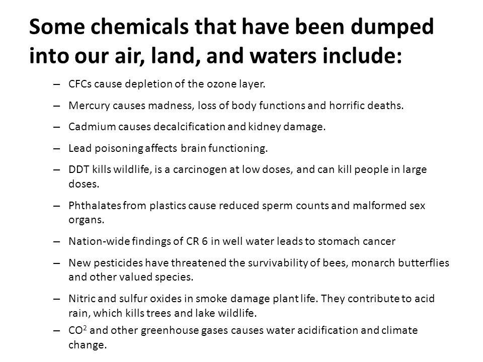 Some chemicals that have been dumped into our air, land, and waters include: – CFCs cause depletion of the ozone layer. – Mercury causes madness, loss