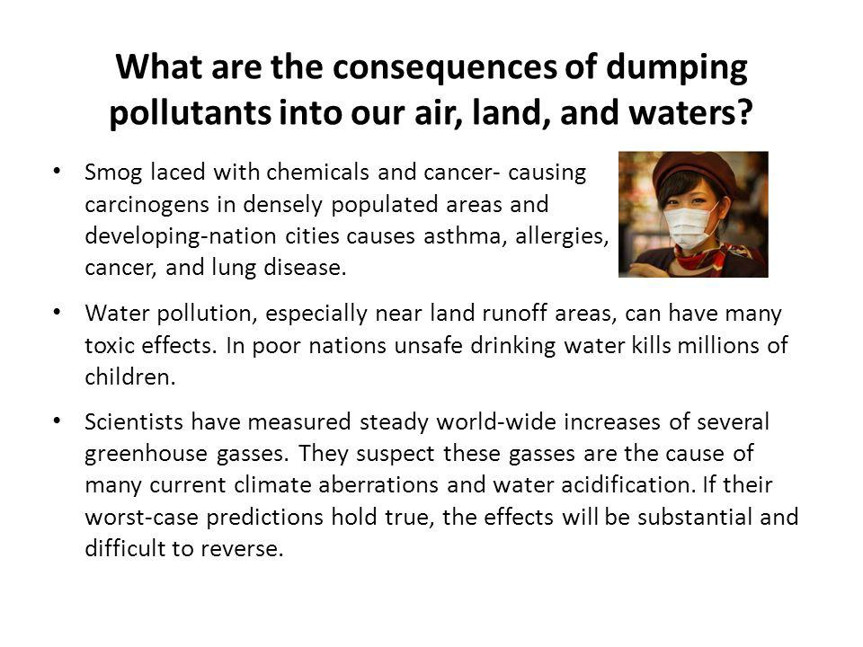 What are the consequences of dumping pollutants into our air, land, and waters? Smog laced with chemicals and cancer- causing carcinogens in densely p