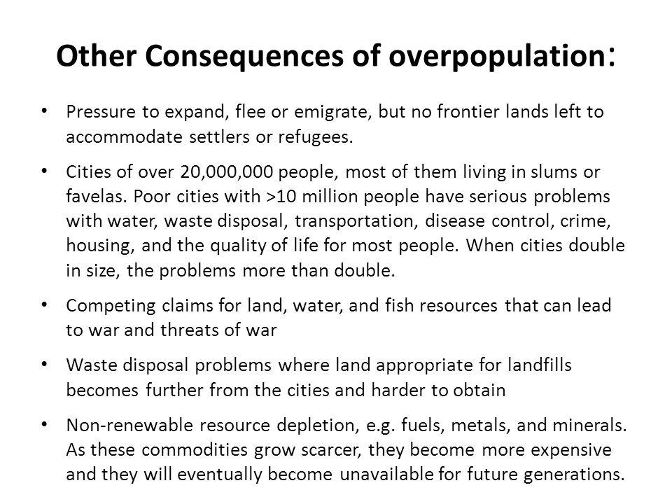 Other Consequences of overpopulation : Pressure to expand, flee or emigrate, but no frontier lands left to accommodate settlers or refugees. Cities of