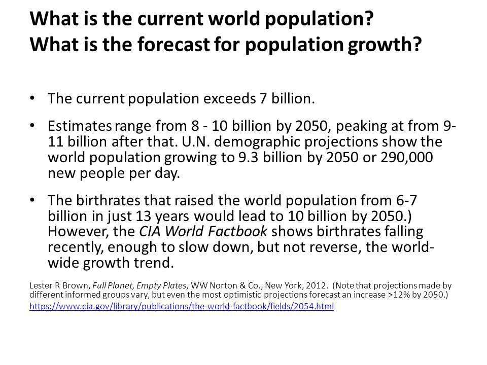 What is the current world population? What is the forecast for population growth? The current population exceeds 7 billion. Estimates range from 8 - 1
