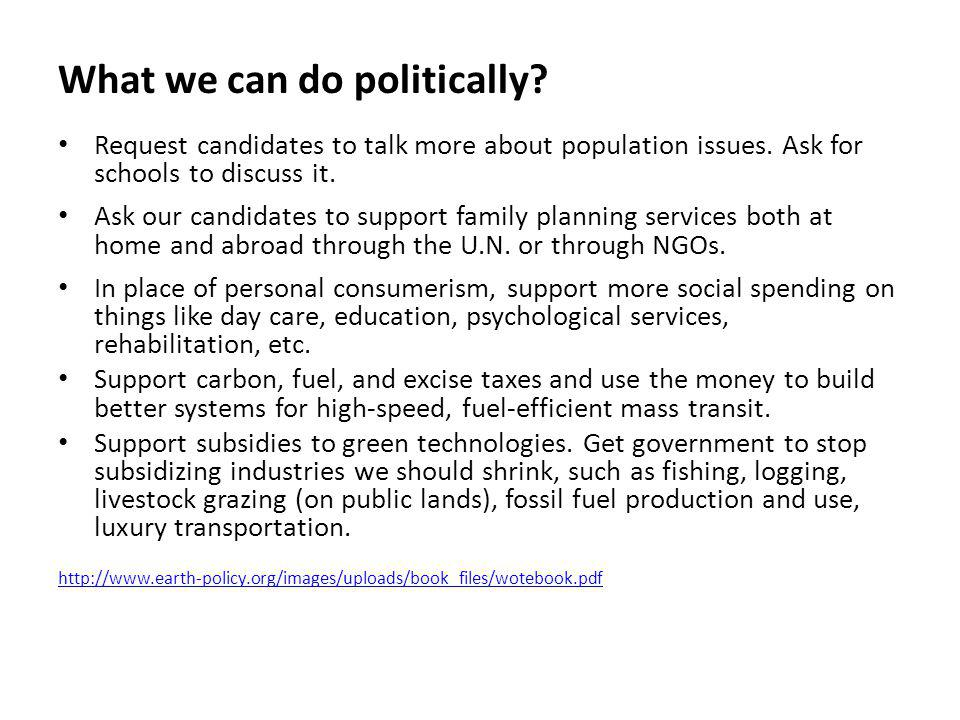 What we can do politically? Request candidates to talk more about population issues. Ask for schools to discuss it. Ask our candidates to support fami