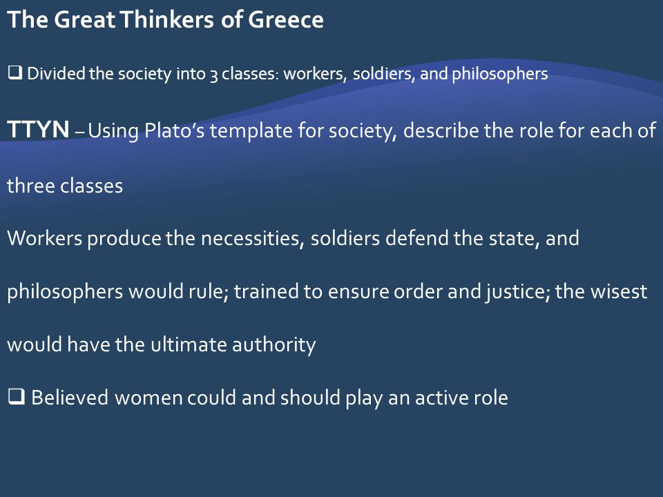 The Great Thinkers of Greece Divided the society into 3 classes: workers, soldiers, and philosophers TTYN – Using Platos template for society, describ