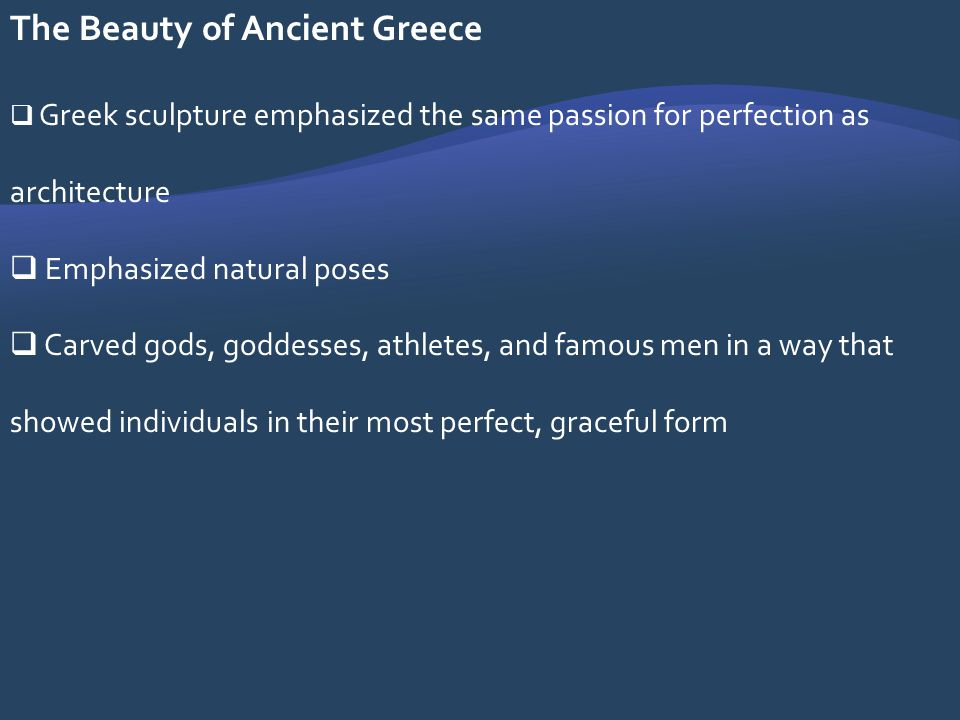 The Beauty of Ancient Greece Greek sculpture emphasized the same passion for perfection as architecture Emphasized natural poses Carved gods, goddesse