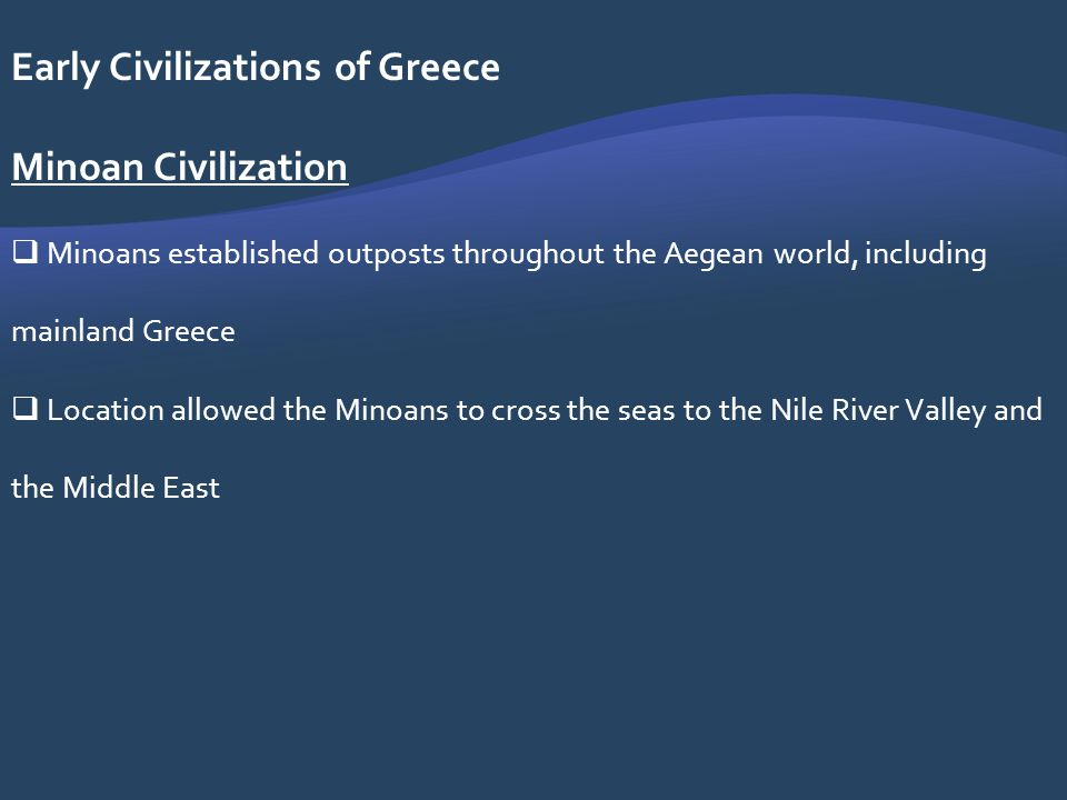 Early Civilizations of Greece Minoan Civilization Minoans established outposts throughout the Aegean world, including mainland Greece Location allowed